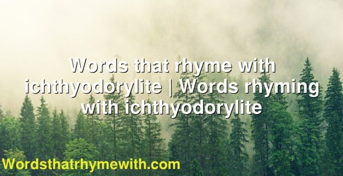 Words that rhyme with ichthyodorylite   Words rhyming with ichthyodorylite