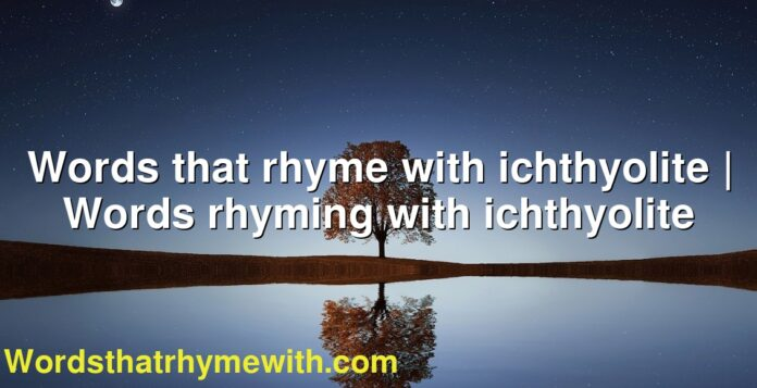 Words that rhyme with ichthyolite | Words rhyming with ichthyolite