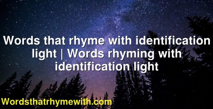 Words that rhyme with identification light | Words rhyming with identification light
