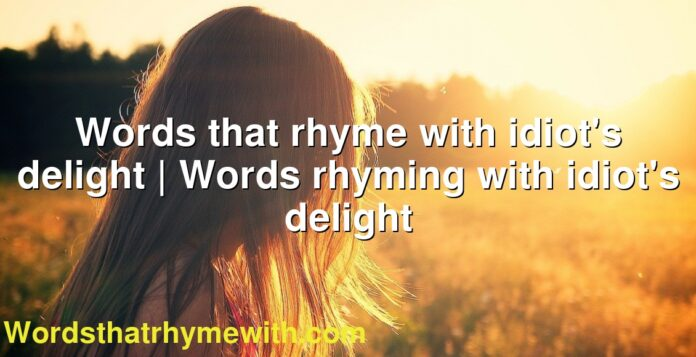 Words that rhyme with idiot's delight | Words rhyming with idiot's delight
