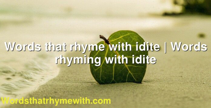 Words that rhyme with idite | Words rhyming with idite