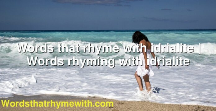 Words that rhyme with idrialite | Words rhyming with idrialite