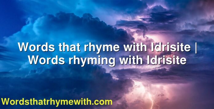 Words that rhyme with Idrisite | Words rhyming with Idrisite