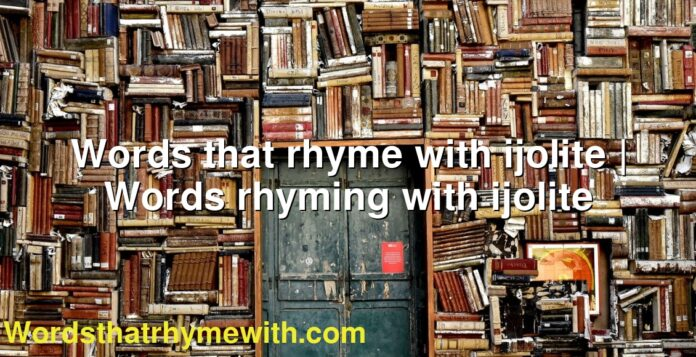 Words that rhyme with ijolite | Words rhyming with ijolite