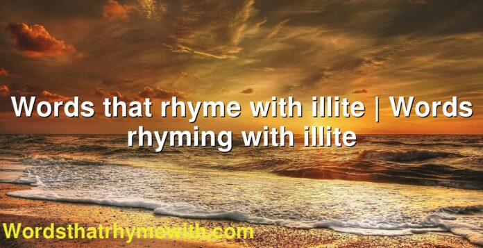 Words that rhyme with illite | Words rhyming with illite