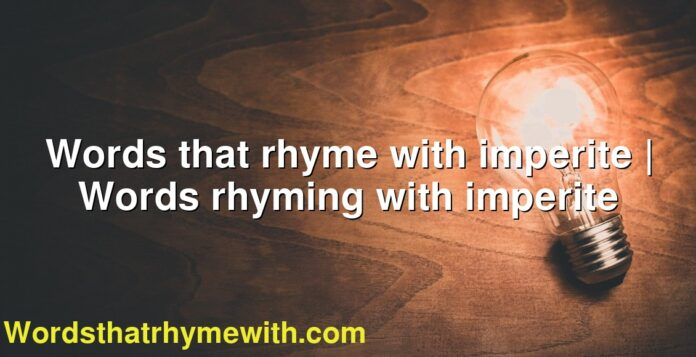 Words that rhyme with imperite   Words rhyming with imperite
