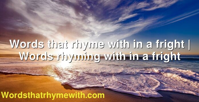 Words that rhyme with in a fright | Words rhyming with in a fright