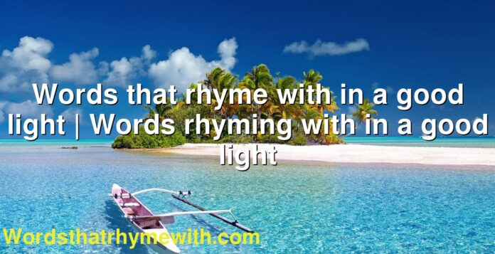Words that rhyme with in a good light | Words rhyming with in a good light