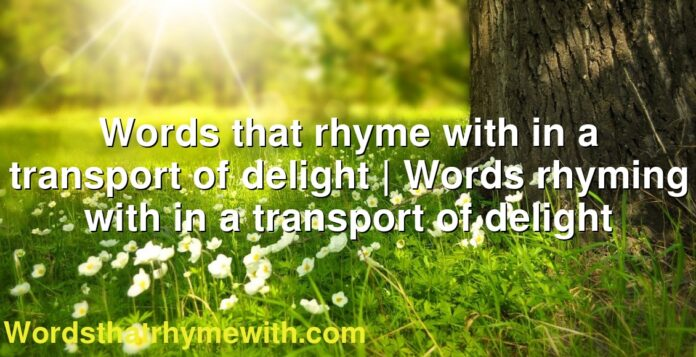 Words that rhyme with in a transport of delight | Words rhyming with in a transport of delight
