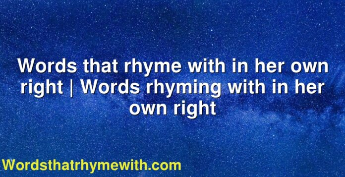 Words that rhyme with in her own right | Words rhyming with in her own right