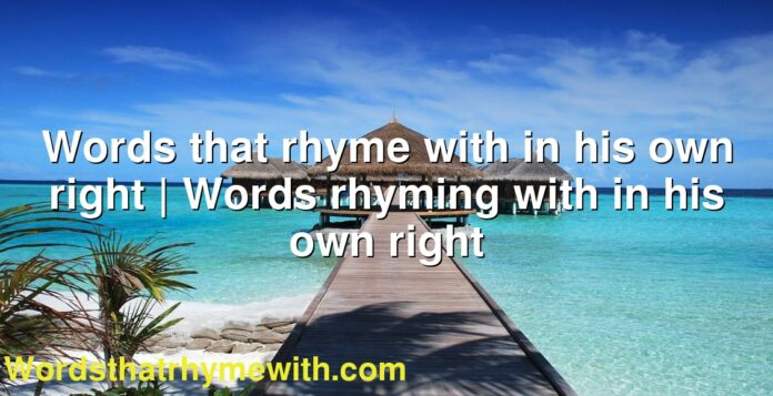 Words that rhyme with in his own right | Words rhyming with in his own right
