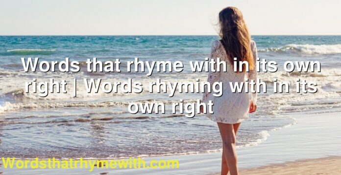 Words that rhyme with in its own right | Words rhyming with in its own right