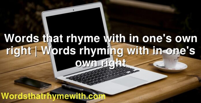 Words that rhyme with in one's own right | Words rhyming with in one's own right