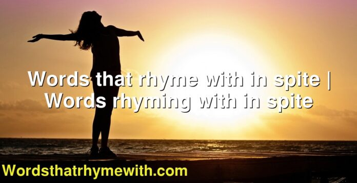 Words that rhyme with in spite | Words rhyming with in spite