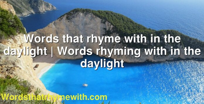 Words that rhyme with in the daylight   Words rhyming with in the daylight
