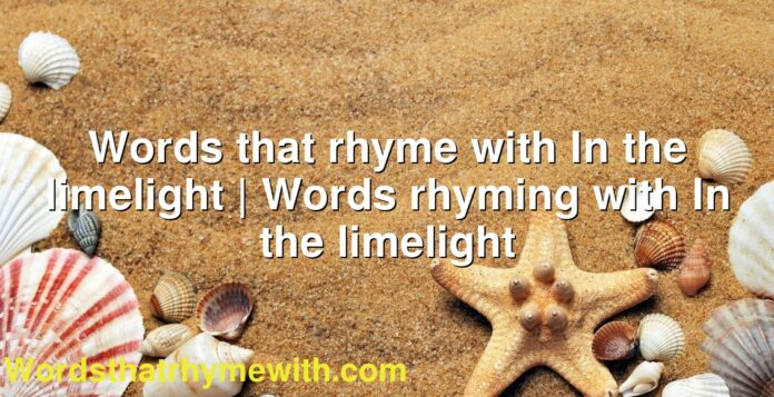 Words that rhyme with In the limelight | Words rhyming with In the limelight
