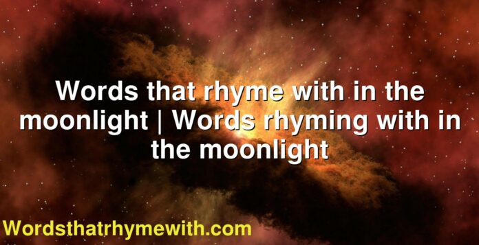 Words that rhyme with in the moonlight | Words rhyming with in the moonlight