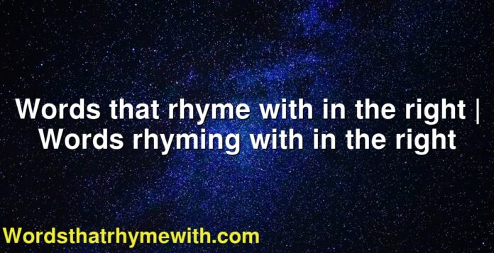 Words that rhyme with in the right | Words rhyming with in the right