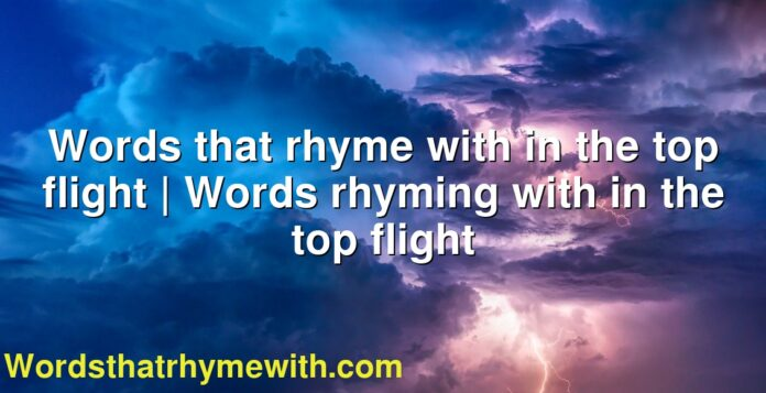 Words that rhyme with in the top flight | Words rhyming with in the top flight
