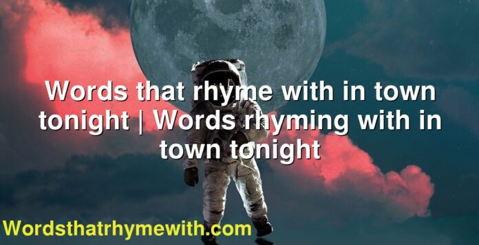 Words that rhyme with in town tonight | Words rhyming with in town tonight
