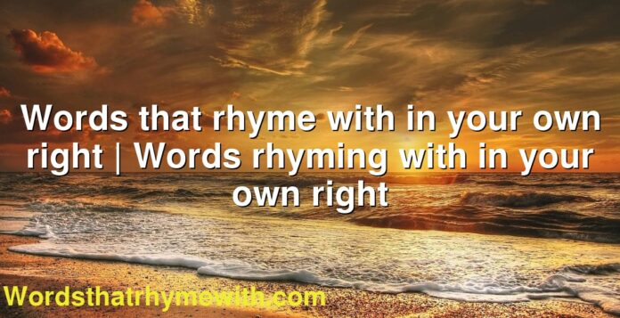 Words that rhyme with in your own right | Words rhyming with in your own right