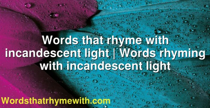 Words that rhyme with incandescent light | Words rhyming with incandescent light