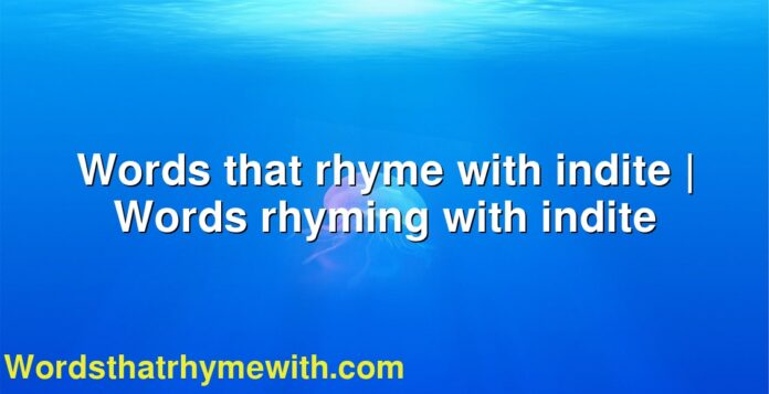 Words that rhyme with indite | Words rhyming with indite