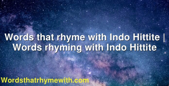 Words that rhyme with Indo Hittite | Words rhyming with Indo Hittite