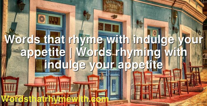 Words that rhyme with indulge your appetite | Words rhyming with indulge your appetite