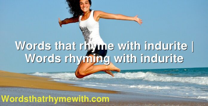 Words that rhyme with indurite | Words rhyming with indurite