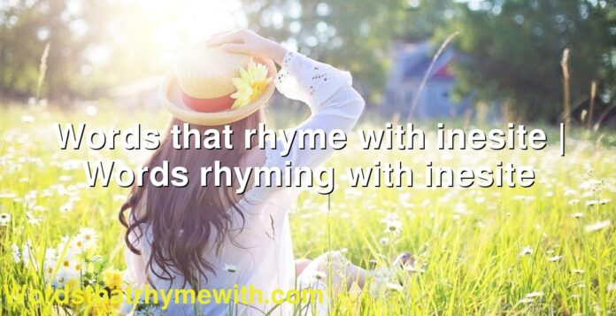 Words that rhyme with inesite | Words rhyming with inesite