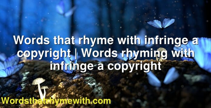 Words that rhyme with infringe a copyright   Words rhyming with infringe a copyright