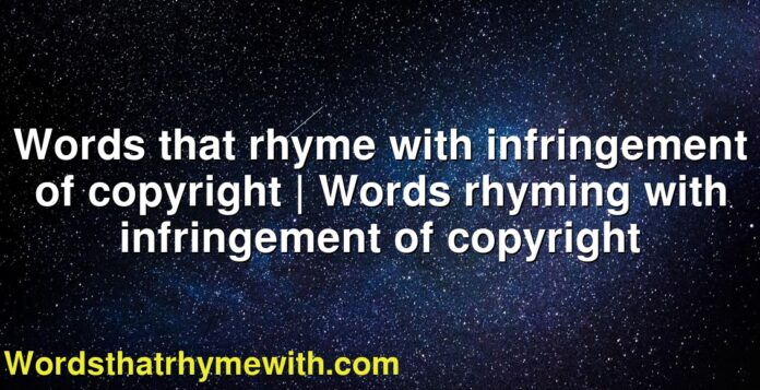 Words that rhyme with infringement of copyright   Words rhyming with infringement of copyright