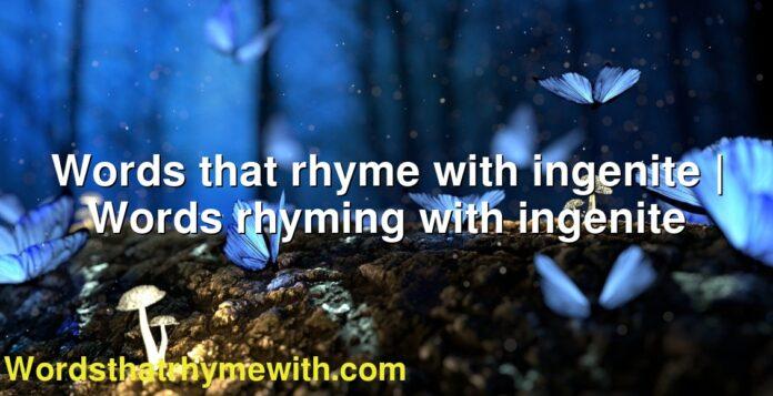 Words that rhyme with ingenite   Words rhyming with ingenite