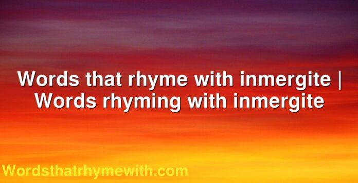 Words that rhyme with inmergite | Words rhyming with inmergite