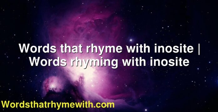 Words that rhyme with inosite | Words rhyming with inosite