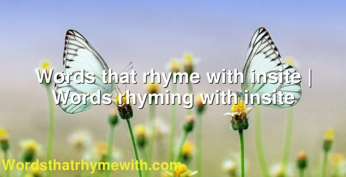 Words that rhyme with insite | Words rhyming with insite