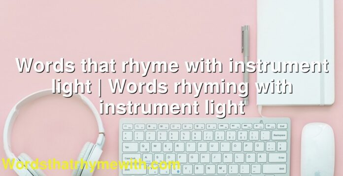Words that rhyme with instrument light | Words rhyming with instrument light