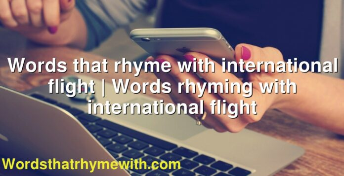 Words that rhyme with international flight | Words rhyming with international flight