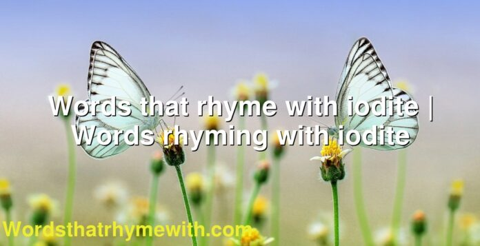Words that rhyme with iodite | Words rhyming with iodite