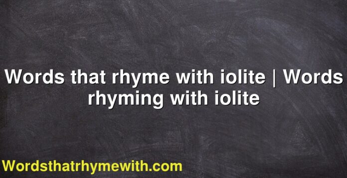 Words that rhyme with iolite | Words rhyming with iolite