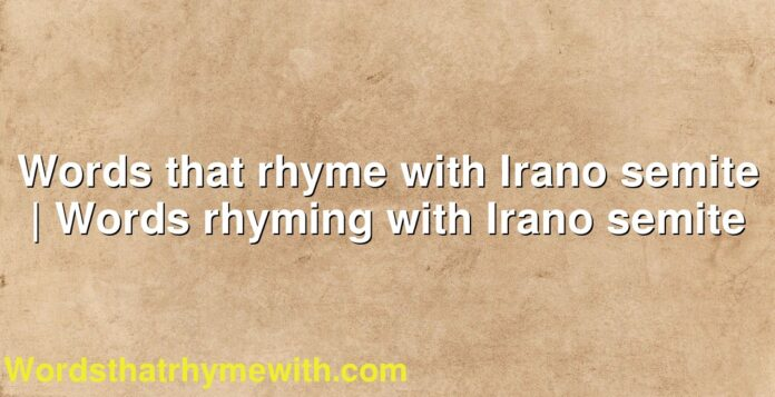 Words that rhyme with Irano semite | Words rhyming with Irano semite