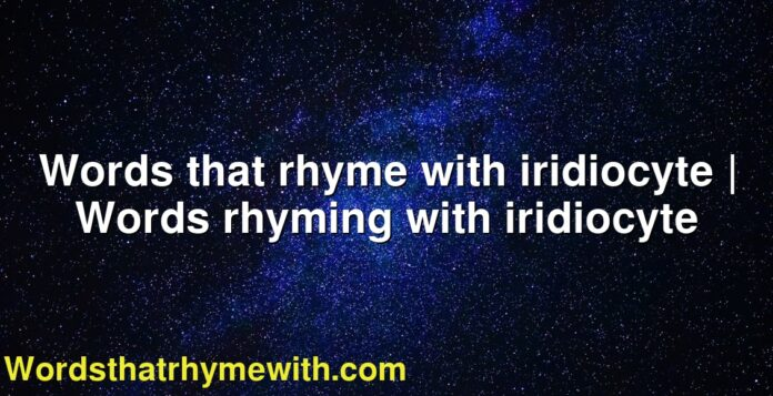 Words that rhyme with iridiocyte | Words rhyming with iridiocyte