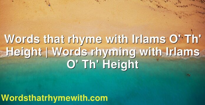 Words that rhyme with Irlams O' Th' Height   Words rhyming with Irlams O' Th' Height