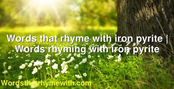 Words that rhyme with iron pyrite | Words rhyming with iron pyrite