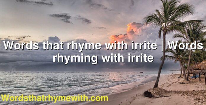 Words that rhyme with irrite | Words rhyming with irrite