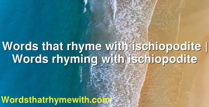 Words that rhyme with ischiopodite | Words rhyming with ischiopodite