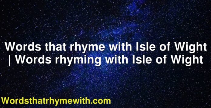 Words that rhyme with Isle of Wight   Words rhyming with Isle of Wight