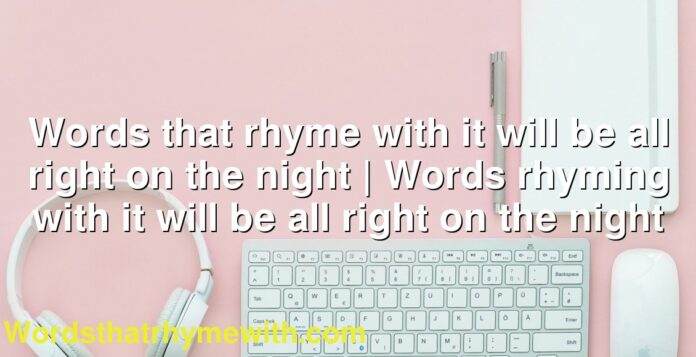 Words that rhyme with it will be all right on the night | Words rhyming with it will be all right on the night