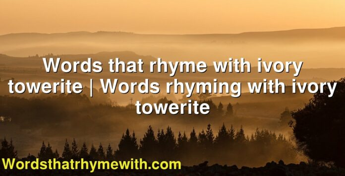 Words that rhyme with ivory towerite | Words rhyming with ivory towerite